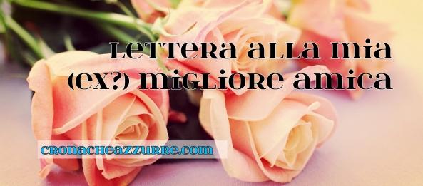 Lettera Alla Mia Ex Migliore Amica Cronacheazzurre